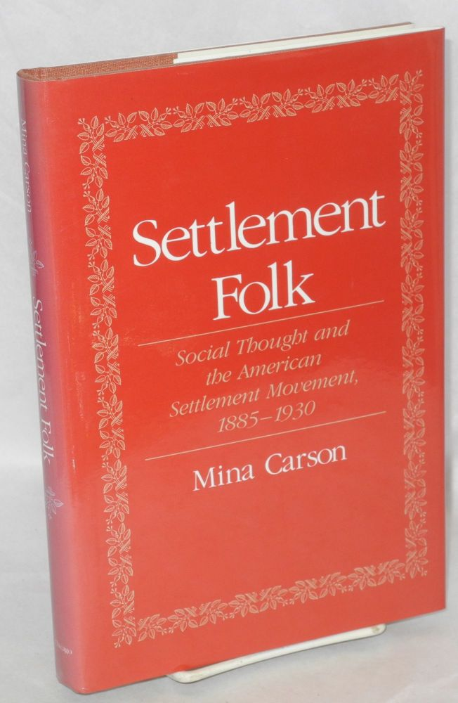 Settlement folk; social thought and the American settlement movement, 1885-1930. Mina Carson.