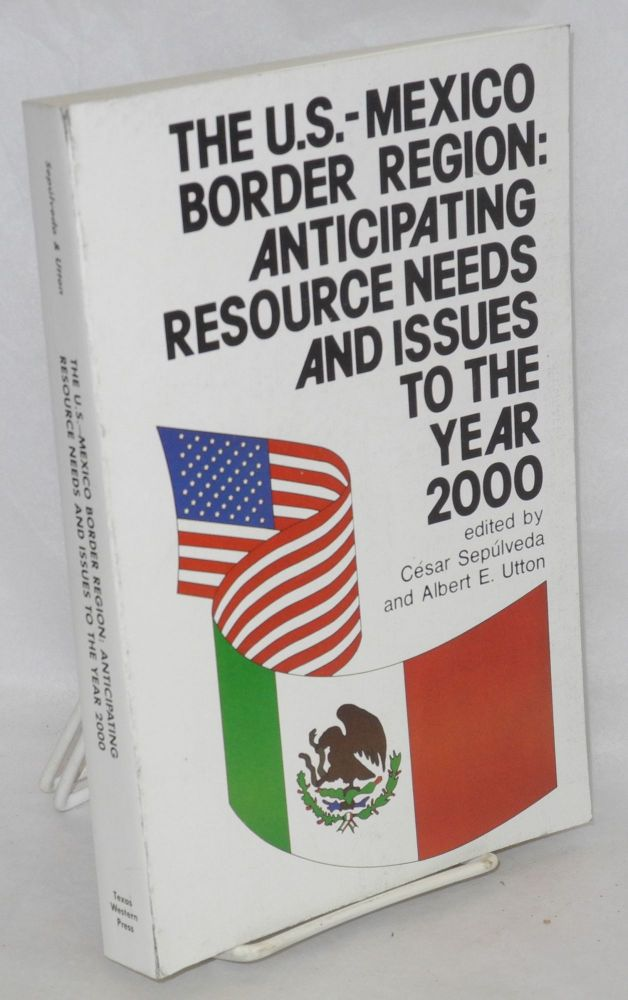 The U.S.-Mexico border region: anticipating resource needs and issues to the year 2000. César Sepúlveda, Albert E. Utton.