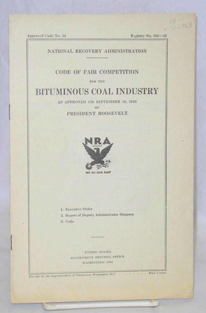 Code of fair competition for the bituminous coal industry as approved on September 18, 1933 by President Roosevelt. 1. Executive order. 2. Report of Deputy Administrator Simpson. 3. Code. United States. National Recovery Administration.