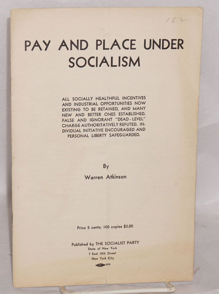 "Pay and place under socialism. All socially healthful incentives and industrial opportunities now existing to be retained, and many new and better ones established. False and ignorant ""dead-level"" charge authoritatively refuted. Individual initiative encouraged and personal liberty safeguarded. Warren Atkinson."