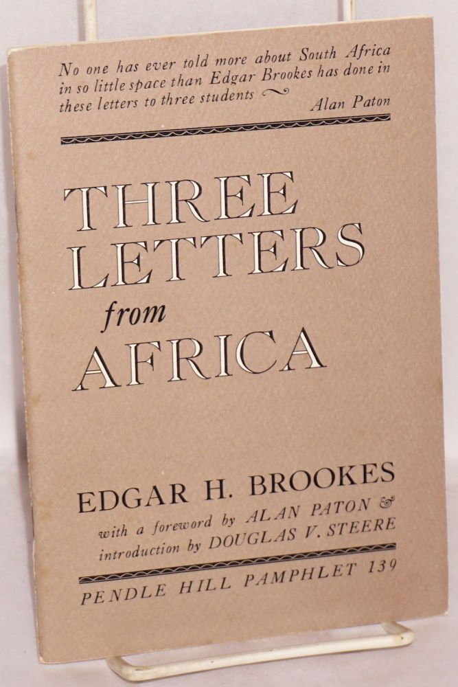 Three letters from Africa: to my former students at the University of Pretoria, the University of Natal, Adams College, Afrikaans-speaking, English-speaking, African; with a foreword by Alan Paton and introduction by Douglas V. Steere. Edgar H. Brookes.