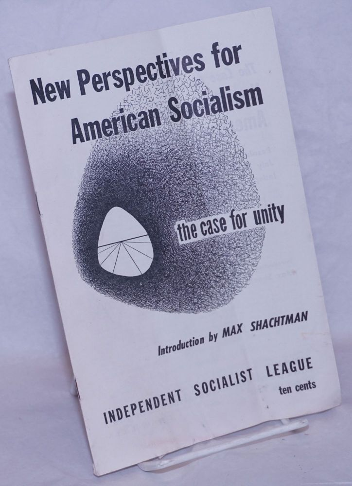 New perspectives of American socialism; the case for unity. Introduction by Max Shachtman. Independent Socialist League.