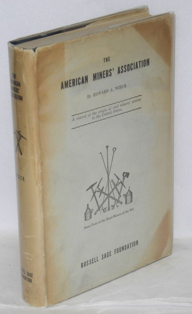 The American Miners' Association; a record of the origin of coal miners' unions in the United States. Edward A. Wieck.