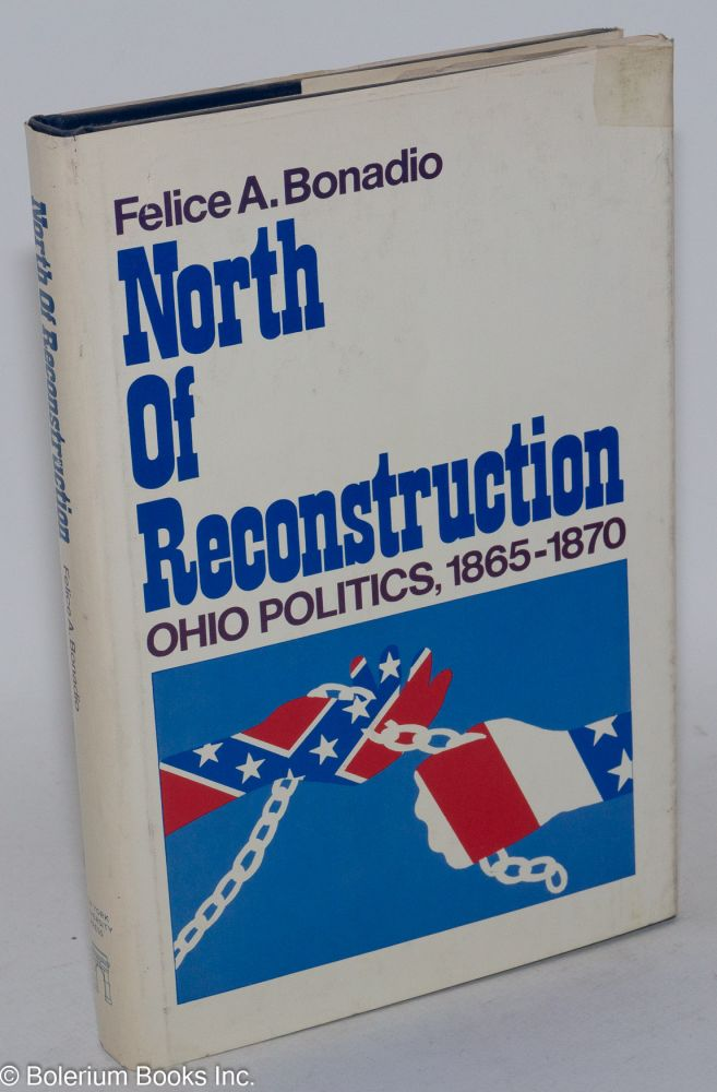 North of reconstruction; Ohio politics, 1865-1870. Felice A. Bonadio.