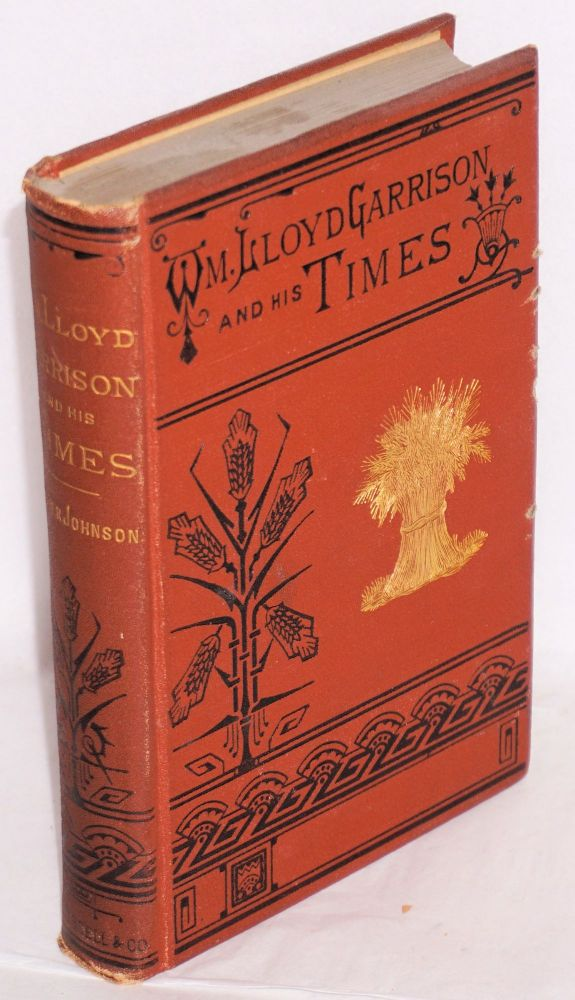 William Lloyd Garrison and his times; or, sketches of the anti-slavery movement in America, and of the man who wasits founder and moral leader, with an introduction by John G. Whittier. Oliver Johnson.