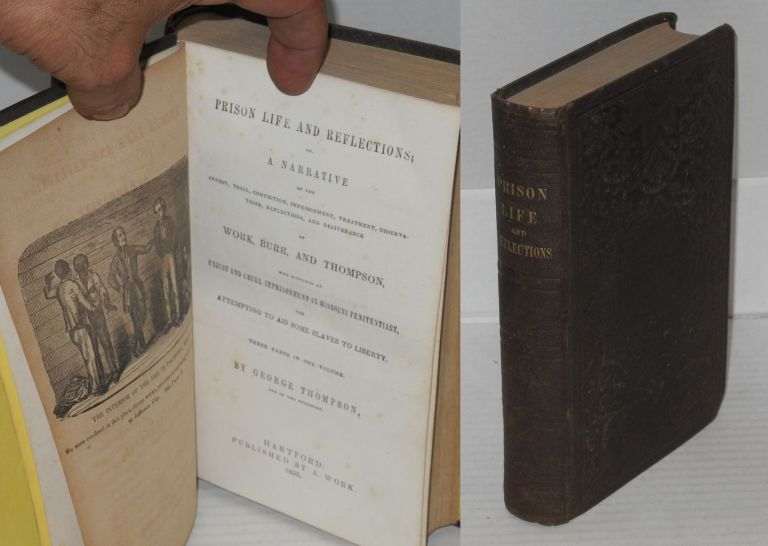 Prison life and reflections: or a narrative of the arrest, trial, conviction, imprisonment, treatment, observations, reflection, and deliverance of Work, Burr, and Thompson, who suffered and unjust and cruel imprisonment in Missouri penitentiary, for attempting to aid some slaves to liberty. Three parts in one volume. George Thompson.