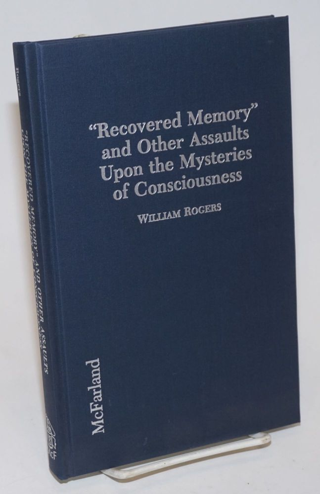 """"""" Recovered memory"""" and other assaults upon the mysteries of consciousness; hypnosis, psychotherapy, fraud and the mass media. William Rogers."""