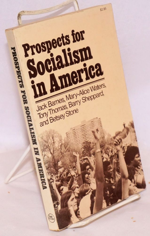 Prospects for socialism in America. Edited with an introduction by Jack Barnes and Mary-Alice Waters. Jack Barnes, Barry Shepard, Tony Thomas, Mary-Alice Waters, Betsey Stone.