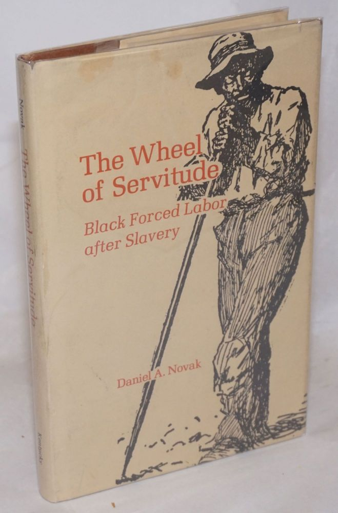The wheel of servitude; black forced labor after slavery. Daniel A. Novak.