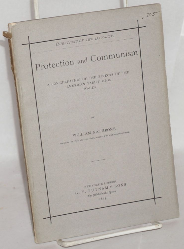 Protection and communism. A consideration of the effects of the American tariff upon wages. William Rathbone.