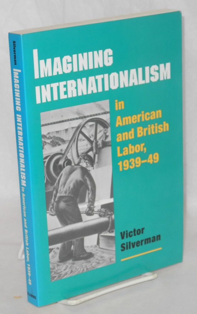Imagining internationalism in American and British labor, 1939-49. Victor Silverman.