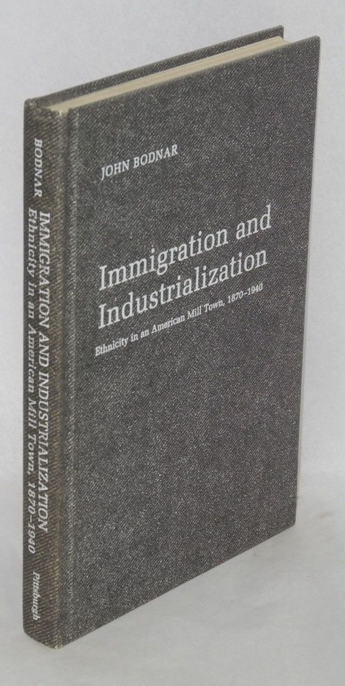 Immigration and industrialization, ethnicity in an American mill town, 1870-1940. John Bodnar.