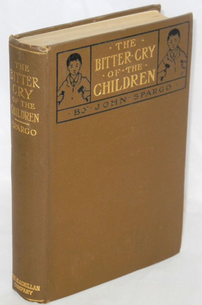 The bitter cry of the children. With an introduction by Robert Hunter. John Spargo.