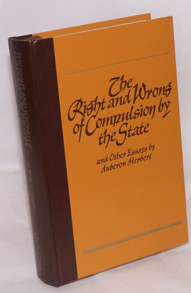 The right and wrong of compulsion by the state and other essays. Edited and with an introduction by Eric Mack. Auberon Herbert.