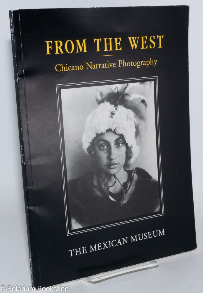 From the West; Chicano narrative photography, curated by Chon A. Noriega. Chon A. Noriega, Kathy Vargas, Delilah Montoya, Miguel Gandert, Jr., Harry Gamboa, Christina Fernandez, Robert C. Buitrón, Jennifer A. González, curtor.
