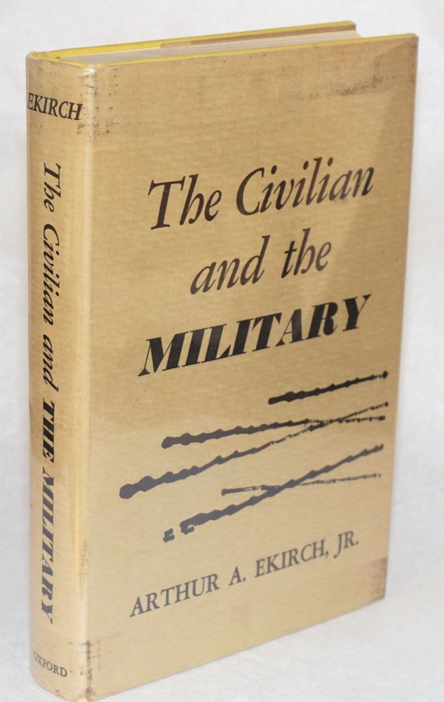 The civilian and the military: a history of the American antimilitarist tradition. Arthur A. Ekirch, Jr.