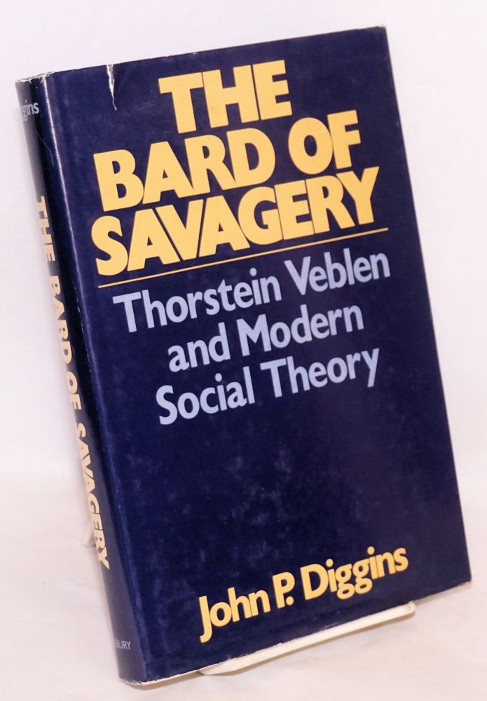 The bard of savagery, Thorstein Veblen and modern social theory. John P. Diggins.