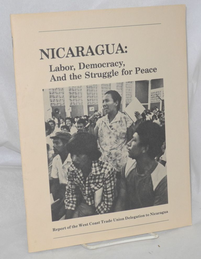 Nicaragua: labor, democracy, and the struggle for peace. Report of the West Coast Trade Union Delegation to Nicaragua. West Coast Trade Union Delegation to Nicaragua.