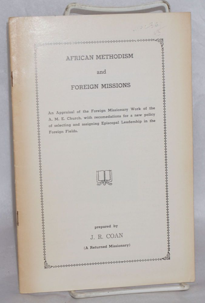 African Methodism and foreign missions; an appraisal of the foreign missionary work of the A. M. E. Church, with recommendations for a new policy of selecting and assigning episcopal leadership in foreign fields. Josephus R. Coan.