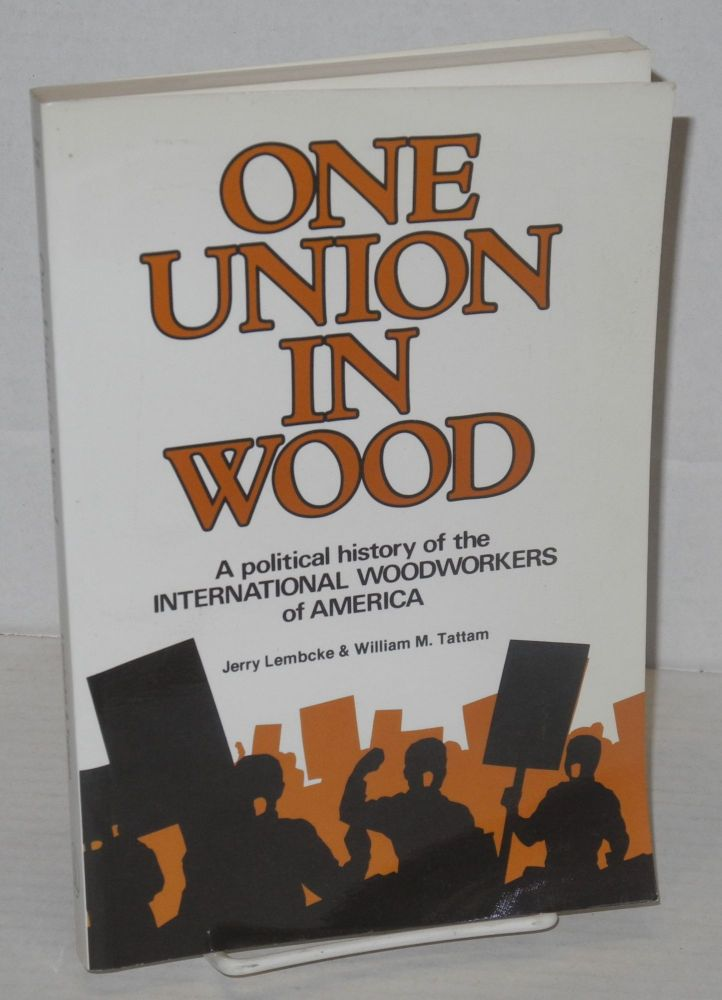 One union in wood; a political history of the International Woodworkers of America [subtitle from cover]. Jerry Lembcke, William M. Tattam.