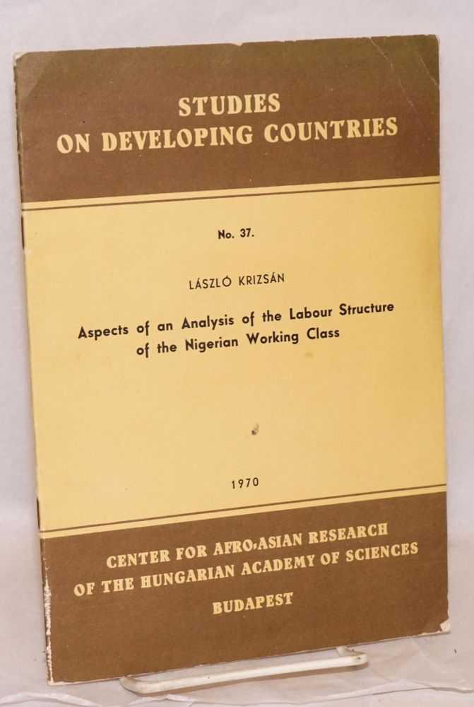Aspects of an analysis of the labour structure of the Nigerian working class. Dr. Lászlo Krizsán.