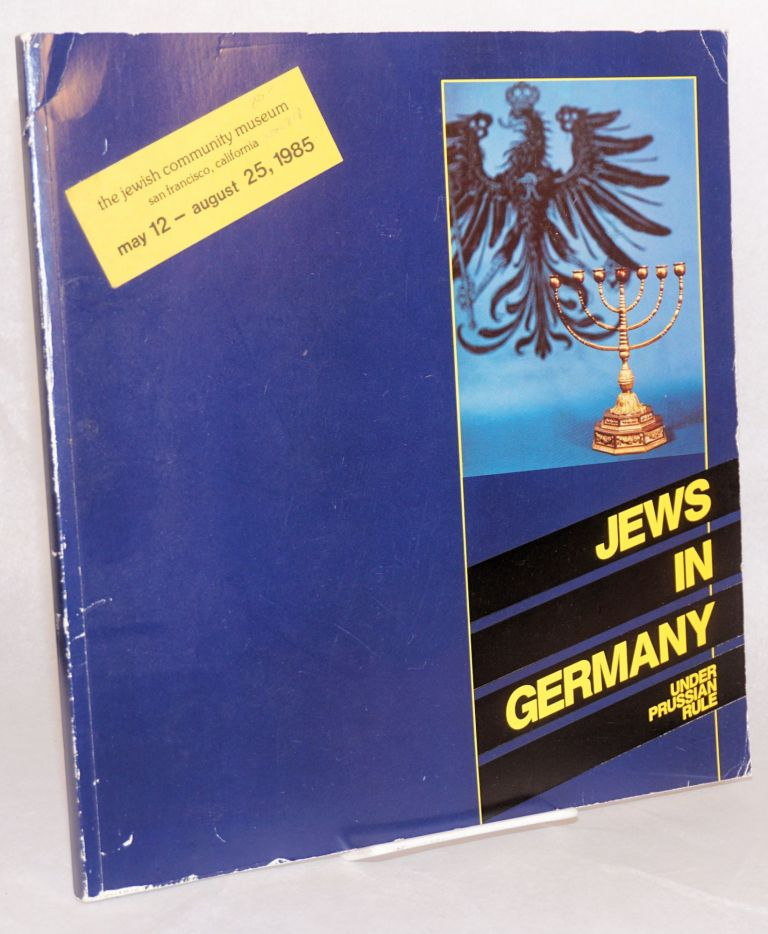 Jews in Germany under Prussian rule; an exhibition by the Bildarchiv Preussischer Kulturbesitz at the Jewish Community Museum, San Francisco, California May 12 - August 25, 1985
