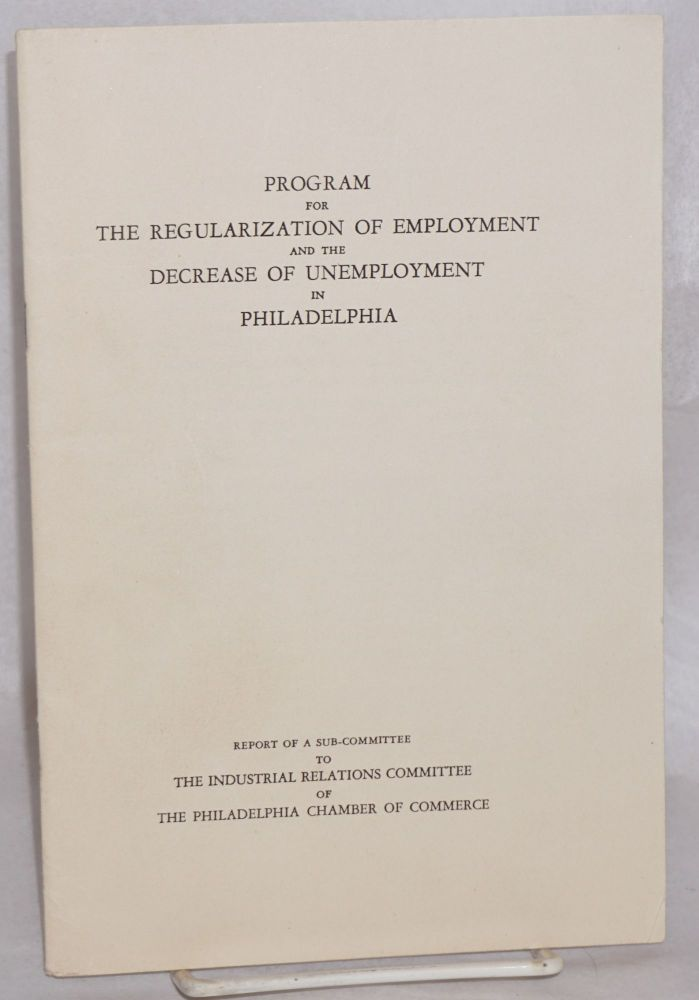 Program for the regularization of employment and the decrease of unemployment in Philadelphia. Report of a subcommittee to the Industrial Relations Committee of the Philadelphia Chamber of Commerce. Morris Evans Leeds.