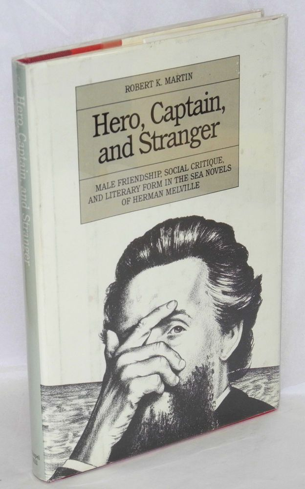Hero, captain and stranger; male friendship, social critique, and literary form in the sea novels of Herman Melville. Robert K. Martin.
