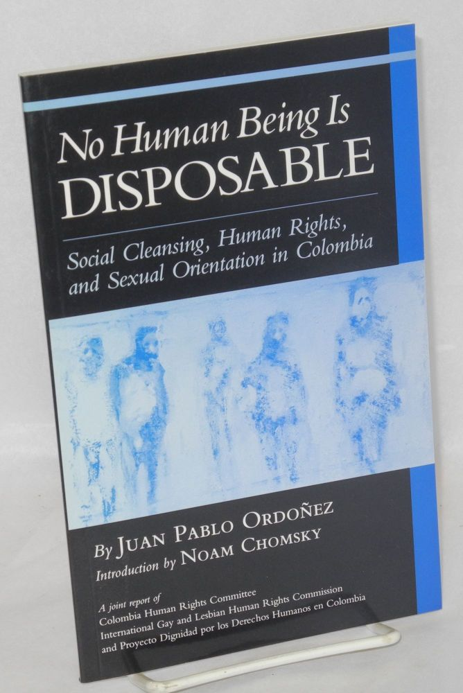No human being is disposable; social cleansing, human rights, and sexual orientation in Colombia, a joint report of Columbia Human Rights Committee, International Gay and Lesbian Human Rights Commission, and Proyecto Dignidad por los Derechos Humanos en Colombia. Juan Pablo Ordoñez, , Noam Chomsky.