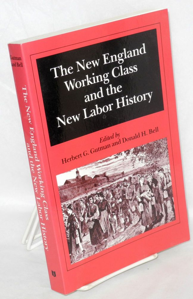 The New England working class and the new labor history. Papers presented at a conference held March 1979 at Smith College. Herbert G. And Donald H. Bell Gutman, eds.