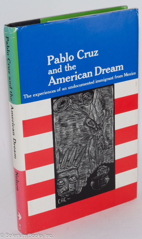 Pablo Cruz and the American dream; the experiences of an undocumented immigrant from Mexico. Eugene Nelson, , compiler, Julian Samora, Carlos Cortez.