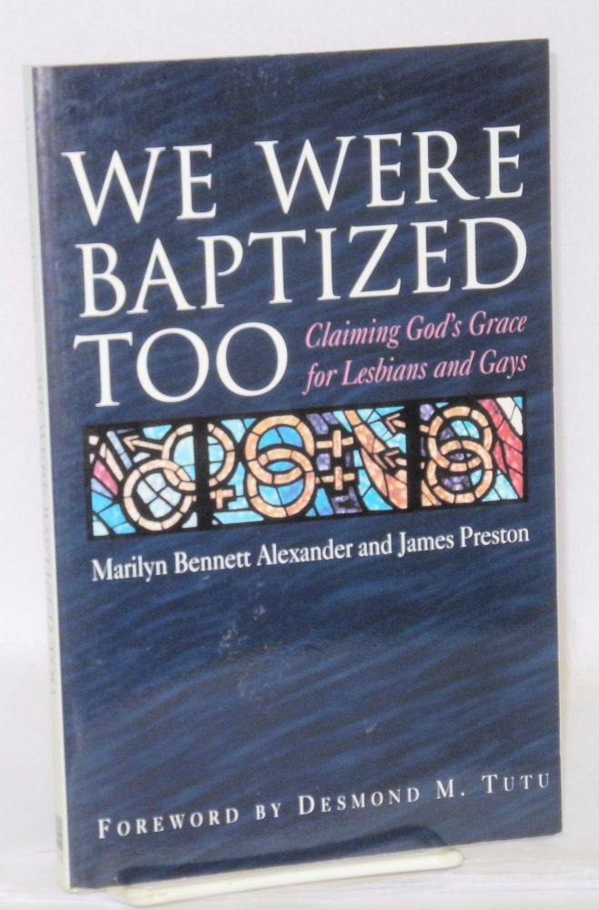 We were baptized too; claiming God's grace for lesbian and gays. Desmond M. Tutu, Marilyn Bennett Alexander, James Preston.