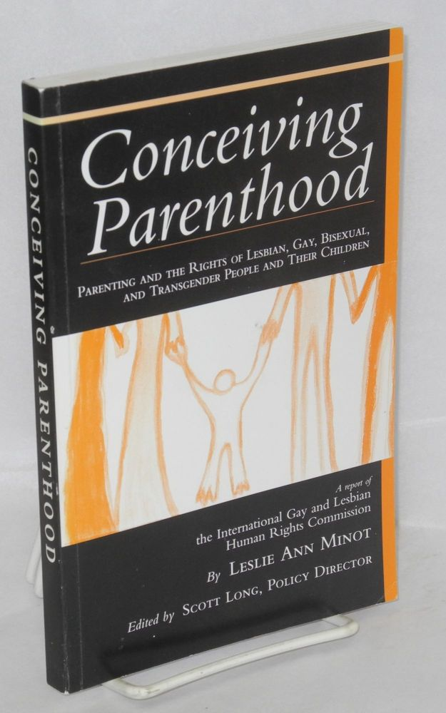 Conceiving parenthood; parenting and the rights of lesbian, gay, bisexual, and transgender people and their children, a report of the International Gay and Lesbian Human Rights Commission (IGLHRC), edited by Scott Long. Leslie Ann Minot.