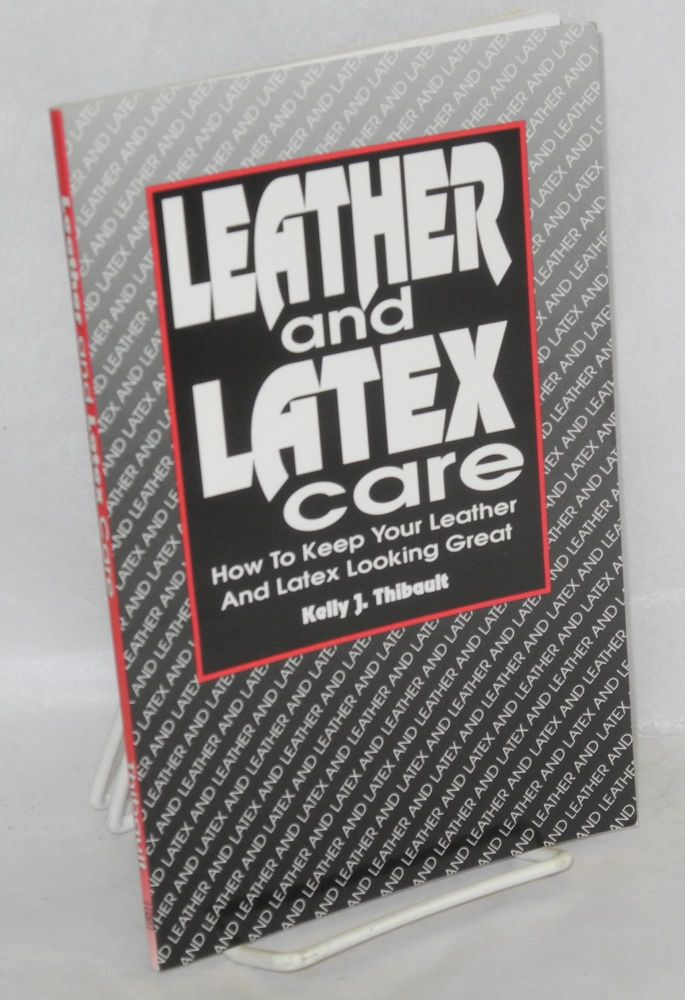 Leather and latex care; how to keep your leather and latex looking great. Kelly J. Thibault.