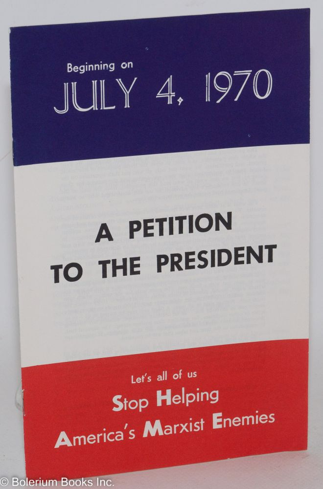 Beginning on July 4, 1970, a petition to the president. Let's all of us stop helping America's Marxist enemies. Robert Welch.