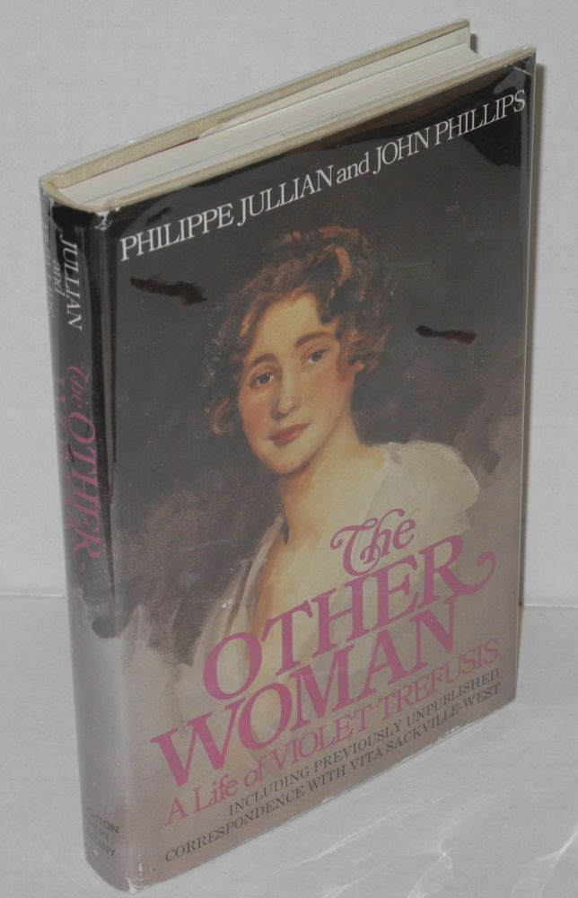 The other woman; a life of Violet Trefusis, including previously unpublished correspondence with Vita Sackville-West, illustrated with photographs. Philippe Jullian, Violet Trefusis John Phillips.