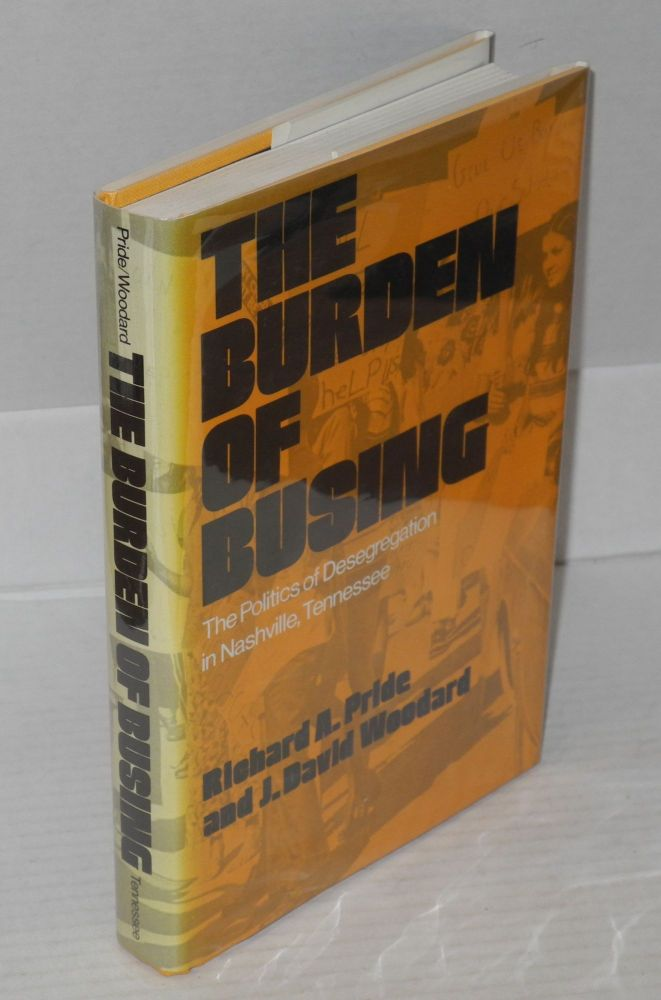 The burden of busing; the politics of desegregation in Nashville, Tennessee. Richard A. Pride, J. David Woodard.