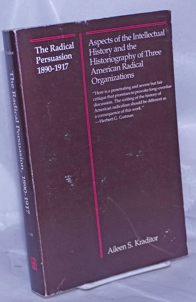 The radical persuasion, 1890-1917. Aspects of the intellectual history and the historiography of three American radical organizations. Aileen Kraditor.