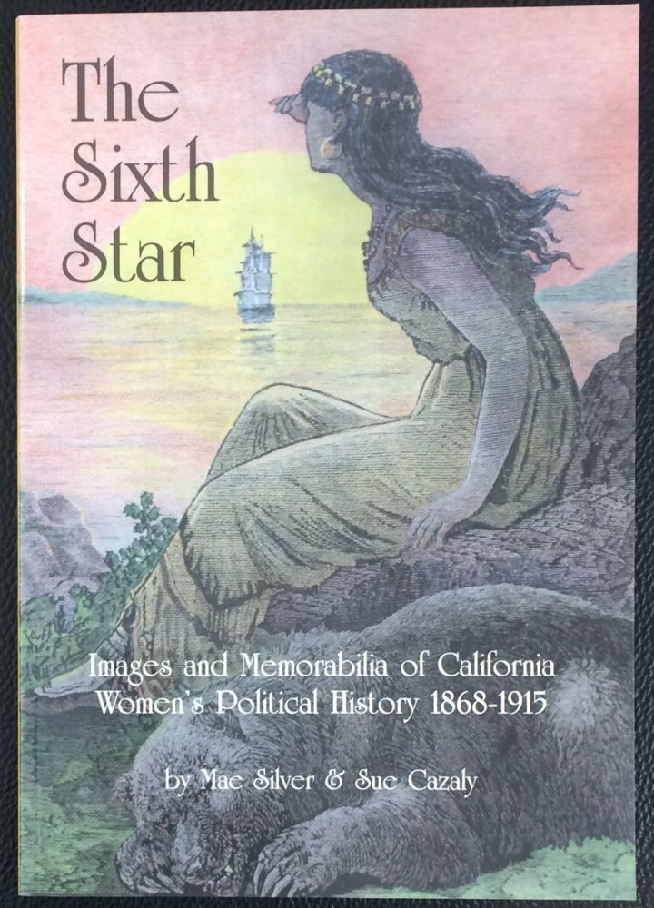 The sixth star; images and memorabilia of California women's political history 1868 - 1915. Mae Silver, Sue Cazaly.