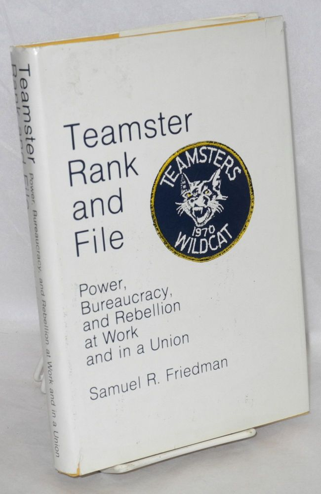 Teamster rank and file, power, bureaucracy, and rebellion at work and in a union. Samuel R. Friedman.