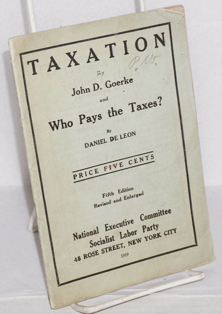 Taxation by John D. Goerke and Who pays the taxes? by Daniel De Leon. Fifth edition, revised and enlarged. John D. Goerke, Daniel De Leon.