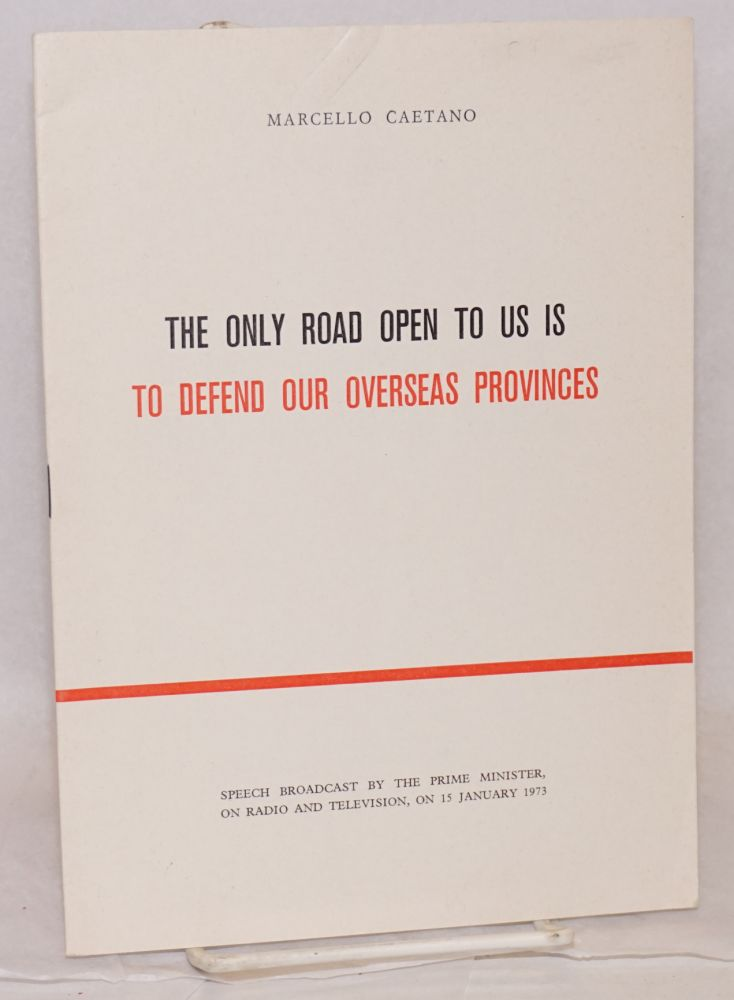 The only road open to us is to defend our overseas provinces; speech broadcast by the Prime Minister, on radio and television, on 15 January 1973. Marcello Caetano.
