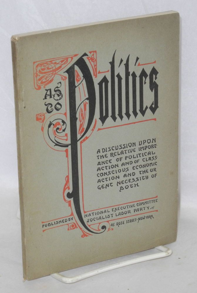 As to politics; a discussion upon the relative importance of political action and of class conscious economic action and the urgent necessity of both. Third edition. Daniel De Leon, ed.