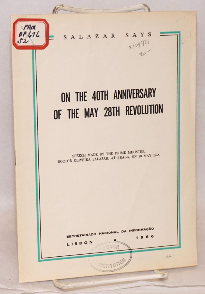 On the 40th anniversary of the May 28th Revolution; speech delivered by H.E. the Prime Minister Prof. Oliveira Salazar, at Braga, on 28 May 1966. Prof. Oliveira Salazar.