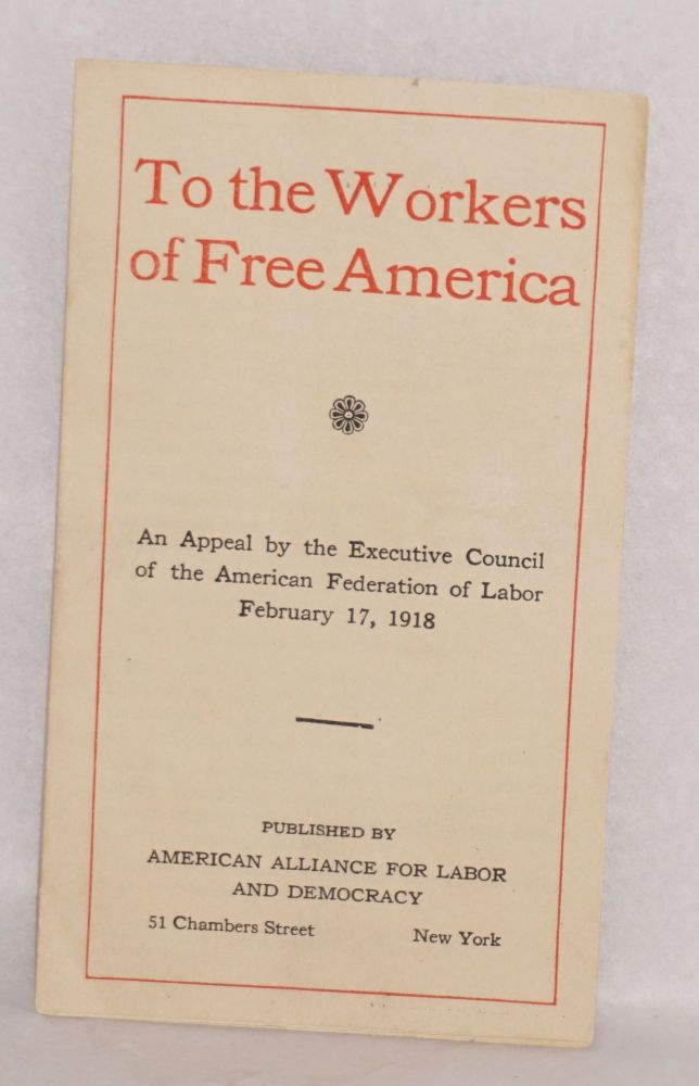 To the workers of free America. An appeal by the Executive Council of the American Federation of Labor, February 17, 1918. American Federation of Labor. Executive Council.
