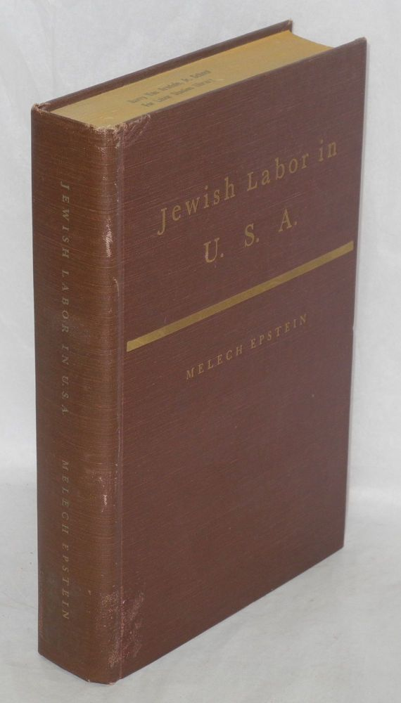 Jewish labor in U.S.A., an industrial, political and cultural history of the Jewish labor movement, 1882 - 1914. Melech Epstein.