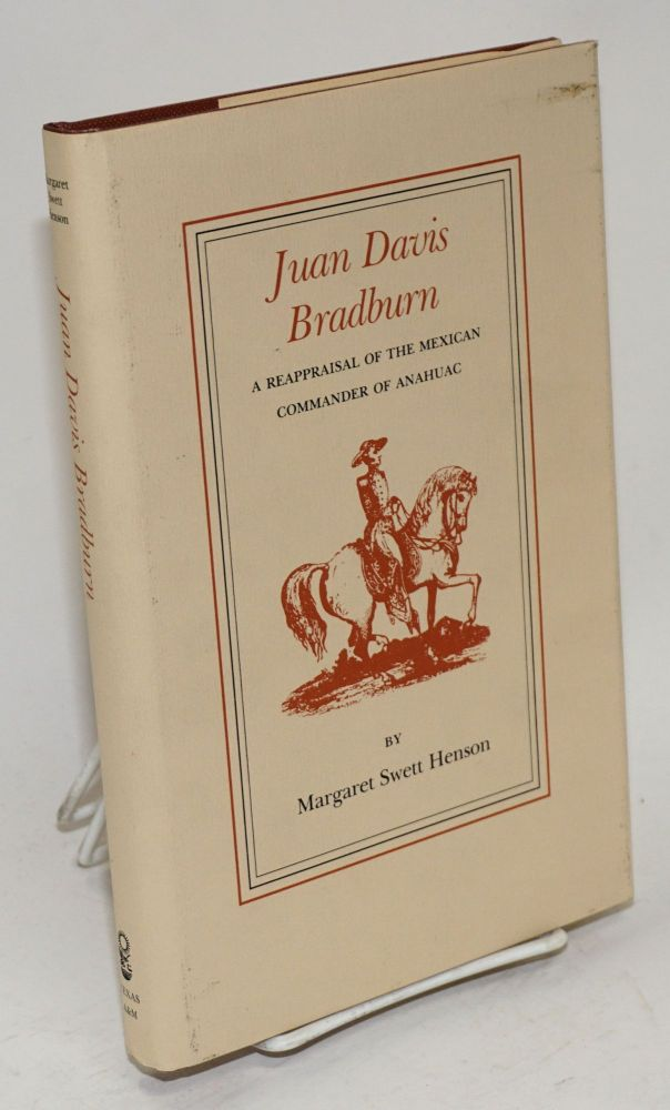Juan Davis Bradburn; a reappraisal of the Mexican commander of Anahuac. Margaret Swett Henson.