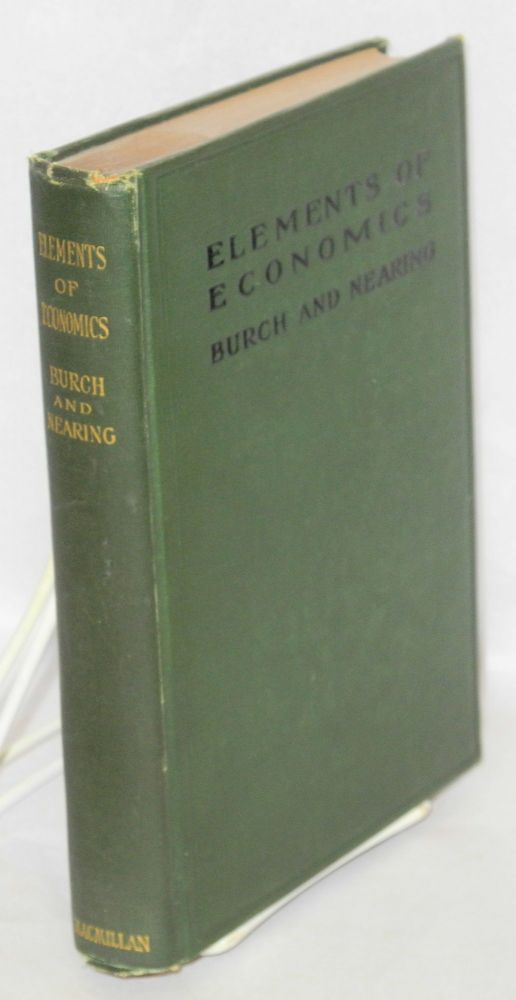 Elements of economics, with speical reference to American conditions. For the use of High Schools. Henry Reed Burch, Scott Nearing.