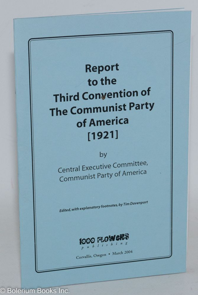 Report to the third convention of the Communist Party of America [1921]. Edited, with explanatory footnotes by Tim Davenport. Communist Party of America. Central Executive Committee.