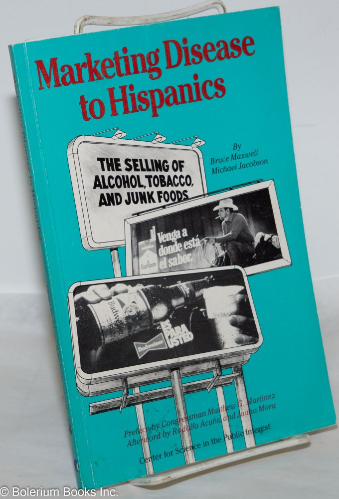 Marketing disease to Hispanics; the selling of alcohol, tobacco, and junk foods, preface by Congressman Matthew G. Martinez, afterword by Rodolfo Acuña and Juana Mora. Bruce Maxwell, Michael Jacobson.